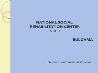 NATIONAL SOCIAL  REHABILITATION CENTER  /NSRC/ BULGARIA