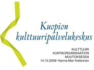 KULTTUURI  KUNTAORGANISAATION  MUUTOKSESSA 14.10.2009/ Hanna-Mari Kokkonen
