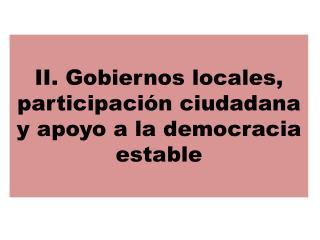II. Gobiernos locales, participación ciudadana y apoyo a la democracia estable