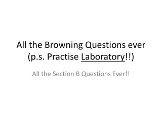 All the Browning Questions ever (p.s.  Practise Laboratory !!)
