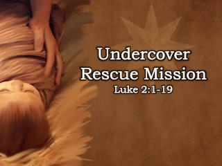 Undercover Rescue Mission Luke 2:1-19
