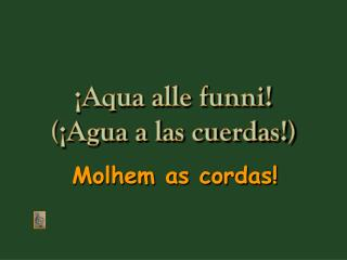 ¡Aqua alle funni! (¡Agua a las cuerdas!)