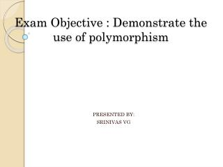 Exam Objective : Demonstrate the use of polymorphism