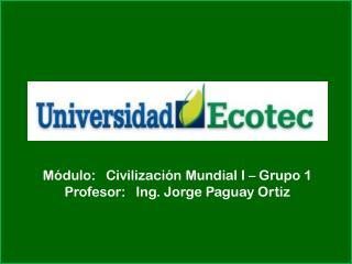 Módulo:   Civilización Mundial I – Grupo 1 Profesor:   Ing. Jorge  Paguay  Ortiz