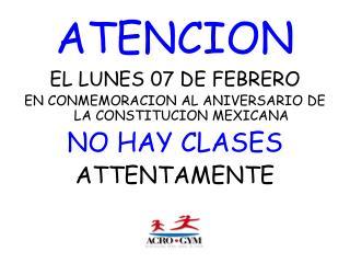 EL LUNES  07  DE FEBRERO EN CONMEMORACION AL ANIVERSARIO DE LA CONSTITUCION MEXICANA NO HAY CLASES