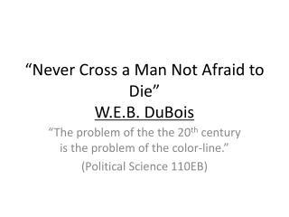 """Never Cross a Man Not Afraid to Die"" W.E.B. DuBois"