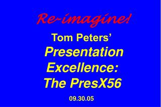 Re-imagine! Tom Peters� Presentation Excellence:  The PresX56 09.30.05