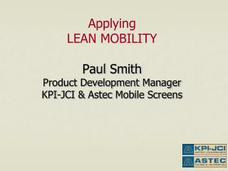 Applying LEAN MOBILITY Paul Smith Product Development Manager KPI-JCI &  Astec  Mobile Screens