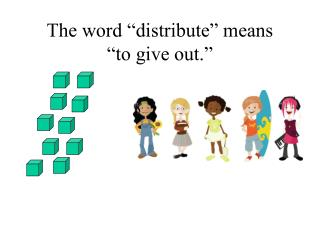 "The word ""distribute"" means  ""to give out."""