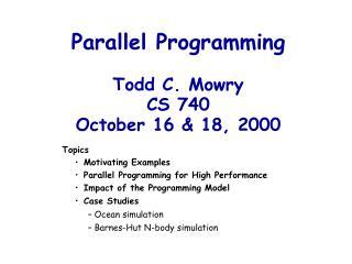 Parallel Programming Todd C. Mowry CS 740 October 16 & 18, 2000