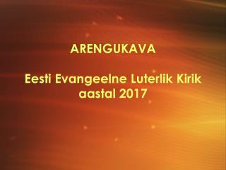 ARENGUKAVA Eesti Evangeelne Luterlik Kirik  aastal 2017