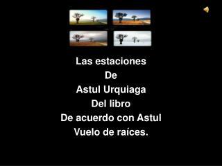 Las estaciones De  Astul Urquiaga   Del libro De acuerdo con Astul Vuelo de raíces.