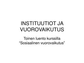 INSTITUUTIOT JA VUOROVAIKUTUS