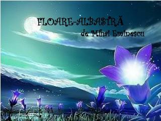 FLOARE-ALBASTR?                         de Mihai Eminescu
