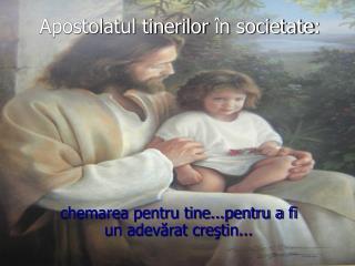 Apostolatul tinerilor  în  societate :