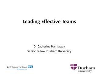 Leading Effective Teams Dr Catherine Hannaway Senior Fellow, Durham University