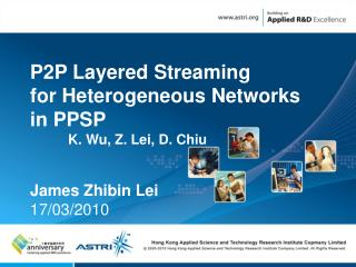 P2P Layered Streaming  for Heterogeneous Networks  in PPSP K. Wu, Z. Lei, D. Chiu James Zhibin Lei