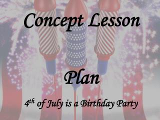Concept Lesson Plan 4 th  of July is a Birthday Party