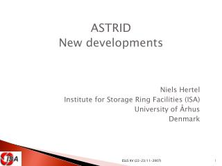 ASTRID New developments Niels Hertel Institute for Storage Ring Facilities (ISA)