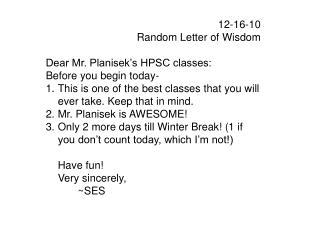 12-16-10 Random Letter of Wisdom Dear Mr. Planisek's HPSC classes: Before you begin today-