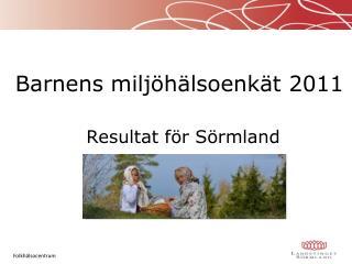 Barnens  miljöhälsoenkät 2011 Resultat  för Sörmland