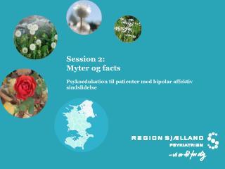 Session 2: Myter og facts Psykoedukation til patienter med bipolar affektiv  sindslidelse