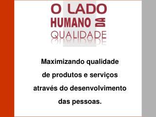 Maximizando qualidade de produtos e servi os atrav s do desenvolvimento das pessoas.