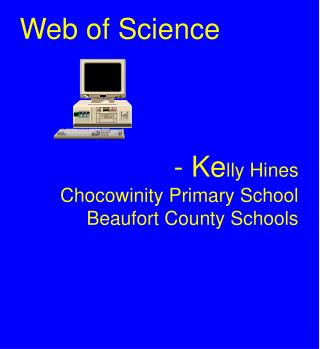 Web of Science - Ke lly Hines Chocowinity Primary School Beaufort County Schools
