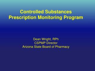 Controlled Substances Prescription Monitoring Program Dean Wright, RPh CSPMP Director
