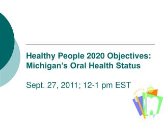 Healthy People 2020 Objectives: Michigan�s Oral Health Status Sept. 27, 2011; 12-1 pm EST
