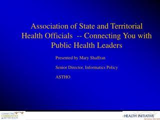 Presented by Mary Shaffran Senior Director, Informatics Policy ASTHO