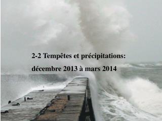 2-2 Tempêtes et précipitations:  décembre 2013 à mars 2014