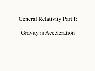 General Relativity Part I: Gravity is Acceleration