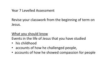 Year 7 Levelled Assessment Revise your  classwork  from the beginning of term on Jesus.