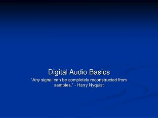 "Digital Audio Basics ""Any signal can be completely reconstructed from samples."" - Harry Nyquist"