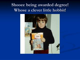 Shooee being awarded degree! Whose a clever little hobbit!