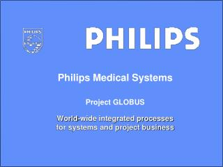 Philips Medical Systems Project GLOBUS World-wide integrated processes