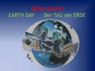 ДЕНЬ ЗЕМЛИ EARTH DAY Der  TAG  der  ERDE