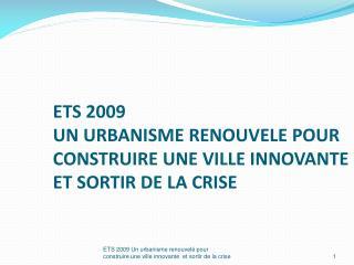 ETS 2009 UN URBANISME RENOUVELE POUR CONSTRUIRE UNE VILLE INNOVANTE ET SORTIR DE LA CRISE