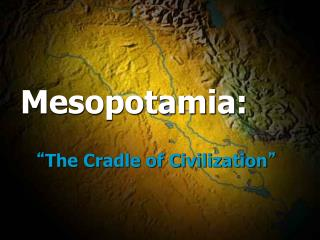 "Mesopotamia:  "" The Cradle of Civilization """