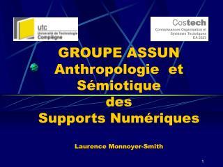GROUPE ASSUN Anthropologie  et Sémiotique des  Supports Numériques Laurence Monnoyer-Smith