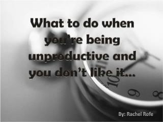 What to do when you're being unproductive and you don't like