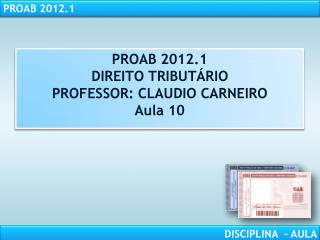 PROAB 2012.1 DIREITO TRIBUTÁRIO PROFESSOR: CLAUDIO CARNEIRO Aula 10