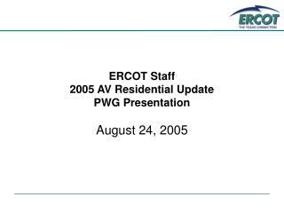ERCOT Staff  2005 AV Residential Update PWG Presentation