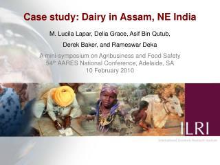 Case study: Dairy in Assam, NE India M. Lucila Lapar, Delia Grace, Asif Bin Qutub,