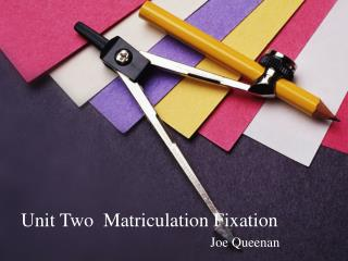 Unit Two  Matriculation Fixation