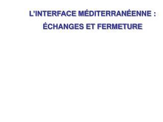 L'INTERFACE M É DITERRAN É ENNE :  É CHANGES ET FERMETURE