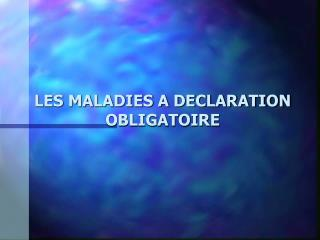 LES MALADIES A DECLARATION  OBLIGATOIRE