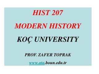 HIST 207 MODERN HISTORY KOÇ UNIVERSITY PROF. ZAFER TOPRAK ata .boun.tr
