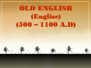 OLD ENGLISH (Englisc) (500 – 1100 A.D)